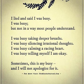 """Image result for """"I lied and said I was busy. I was busy; but not in a way most people understand. I was busy taking deeper breaths. I was busy silencing irrational thoughts. I was busy calming a racing heart. I was busy telling myself I am okay. Sometimes, this is my busy, and I will not apologize for it."""""""