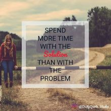 Image result for Spend more time with the solution then with the problem.