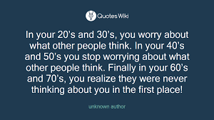 In your 20's and 30's, you worry about what oth...